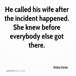 He called his wife after the incident happened. She knew before everybody else got there.