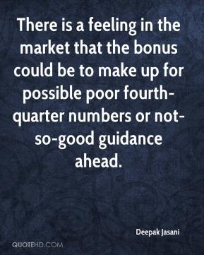 Deepak Jasani - There is a feeling in the market that the bonus could be to make up for possible poor fourth-quarter numbers or not-so-good guidance ahead.
