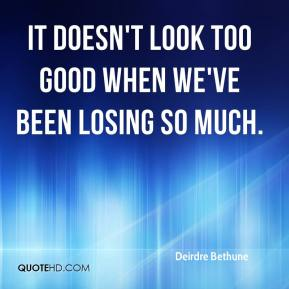 Deirdre Bethune - It doesn't look too good when we've been losing so much.