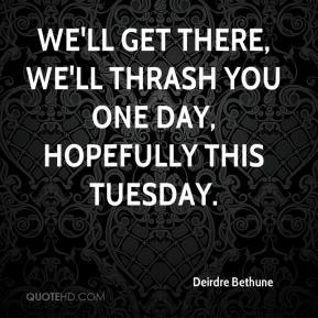 Deirdre Bethune - We'll get there, we'll thrash you one day, hopefully this Tuesday.