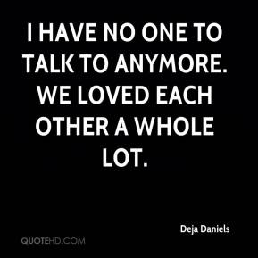 Deja Daniels - I have no one to talk to anymore. We loved each other a whole lot.
