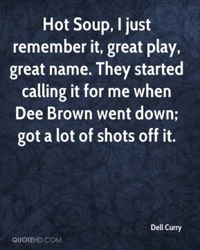 Dell Curry - Hot Soup, I just remember it, great play, great name. They started calling it for me when Dee Brown went down; got a lot of shots off it.