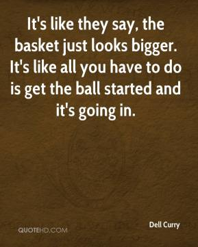 It's like they say, the basket just looks bigger. It's like all you have to do is get the ball started and it's going in.