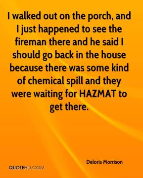 Deloris Morrison - I walked out on the porch, and I just happened to see the fireman there and he said I should go back in the house because there was some kind of chemical spill and they were waiting for HAZMAT to get there.