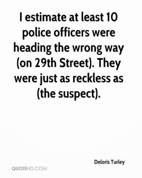 Deloris Turley - I estimate at least 10 police officers were heading the wrong way (on 29th Street). They were just as reckless as (the suspect).