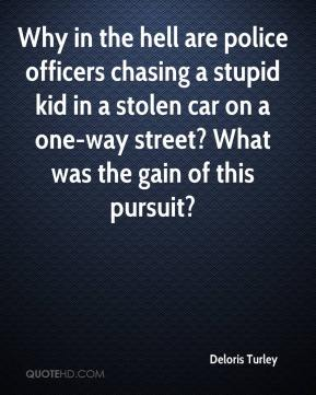 Deloris Turley - Why in the hell are police officers chasing a stupid kid in a stolen car on a one-way street? What was the gain of this pursuit?