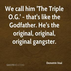 Demetrin Veal - We call him 'The Triple O.G.' - that's like the Godfather. He's the original, original, original gangster.