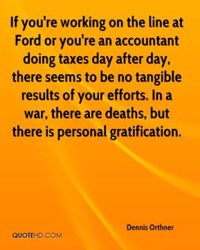 Dennis Orthner - If you're working on the line at Ford or you're an accountant doing taxes day after day, there seems to be no tangible results of your efforts. In a war, there are deaths, but there is personal gratification.