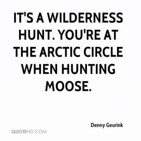 Denny Geurink - It's a wilderness hunt. You're at the Arctic Circle when hunting moose.