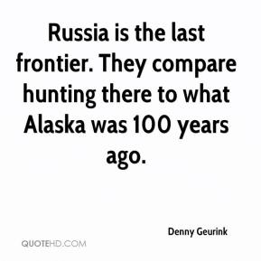 Denny Geurink - Russia is the last frontier. They compare hunting there to what Alaska was 100 years ago.