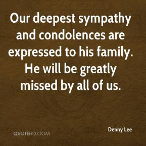 Our deepest sympathy and condolences are expressed to his family. He will be greatly missed by all of us.