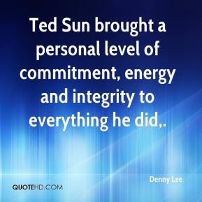 Denny Lee - Ted Sun brought a personal level of commitment, energy and integrity to everything he did.