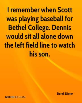 Derek Dieter - I remember when Scott was playing baseball for Bethel College. Dennis would sit all alone down the left field line to watch his son.