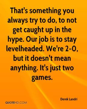 Derek Landri - That's something you always try to do, to not get caught up in the hype. Our job is to stay levelheaded. We're 2-0, but it doesn't mean anything. It's just two games.