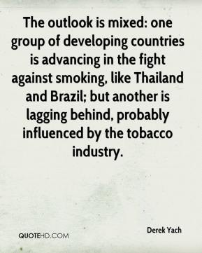 Derek Yach - The outlook is mixed: one group of developing countries is advancing in the fight against smoking, like Thailand and Brazil; but another is lagging behind, probably influenced by the tobacco industry.
