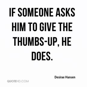 Desirae Hansen - If someone asks him to give the thumbs-up, he does.