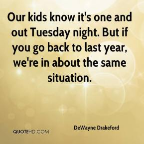 DeWayne Drakeford - Our kids know it's one and out Tuesday night. But if you go back to last year, we're in about the same situation.