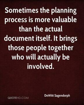 Sometimes the planning process is more valuable than the actual document itself. It brings those people together who will actually be involved.