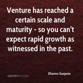 Venture has reached a certain scale and maturity - so you can't expect rapid growth as witnessed in the past.