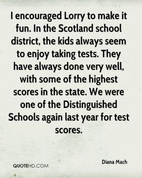 Diana Mach - I encouraged Lorry to make it fun. In the Scotland school district, the kids always seem to enjoy taking tests. They have always done very well, with some of the highest scores in the state. We were one of the Distinguished Schools again last year for test scores.