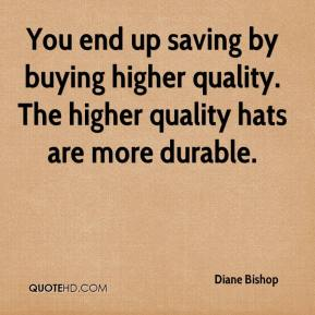 Diane Bishop - You end up saving by buying higher quality. The higher quality hats are more durable.