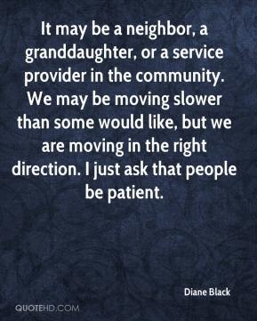 Diane Black - It may be a neighbor, a granddaughter, or a service provider in the community. We may be moving slower than some would like, but we are moving in the right direction. I just ask that people be patient.