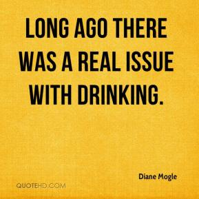 Diane Mogle - Long ago there was a real issue with drinking.