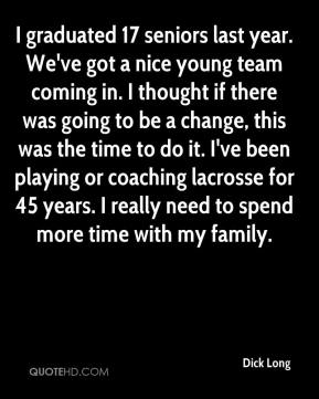 Dick Long - I graduated 17 seniors last year. We've got a nice young team coming in. I thought if there was going to be a change, this was the time to do it. I've been playing or coaching lacrosse for 45 years. I really need to spend more time with my family.