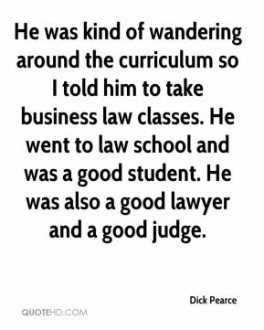 Dick Pearce - He was kind of wandering around the curriculum so I told him to take business law classes. He went to law school and was a good student. He was also a good lawyer and a good judge.