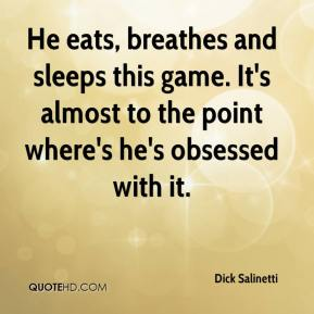 Dick Salinetti - He eats, breathes and sleeps this game. It's almost to the point where's he's obsessed with it.