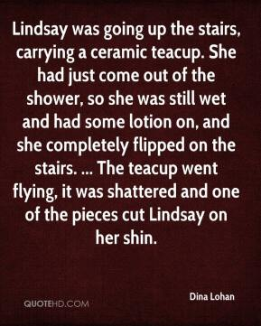 Dina Lohan - Lindsay was going up the stairs, carrying a ceramic teacup. She had just come out of the shower, so she was still wet and had some lotion on, and she completely flipped on the stairs. ... The teacup went flying, it was shattered and one of the pieces cut Lindsay on her shin.