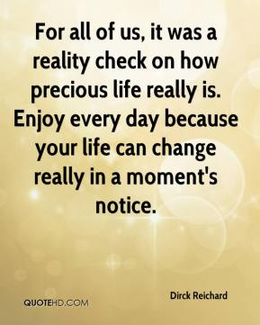Dirck Reichard - For all of us, it was a reality check on how precious life really is. Enjoy every day because your life can change really in a moment's notice.