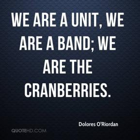 Dolores O'Riordan - We are a unit, we are a band; we are the Cranberries.