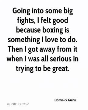 Dominick Guinn - Going into some big fights, I felt good because boxing is something I love to do. Then I got away from it when I was all serious in trying to be great.