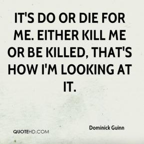 Dominick Guinn - It's do or die for me. Either kill me or be killed, that's how I'm looking at it.