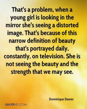 Dominique Dawes - That's a problem, when a young girl is looking in the mirror she's seeing a distorted image. That's because of this narrow definition of beauty that's portrayed daily, constantly, on television. She is not seeing the beauty and the strength that we may see.