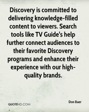 Don Baer - Discovery is committed to delivering knowledge-filled content to viewers. Search tools like TV Guide's help further connect audiences to their favorite Discovery programs and enhance their experience with our high-quality brands.