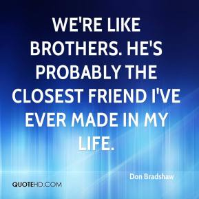 Don Bradshaw - We're like brothers. He's probably the closest friend I've ever made in my life.