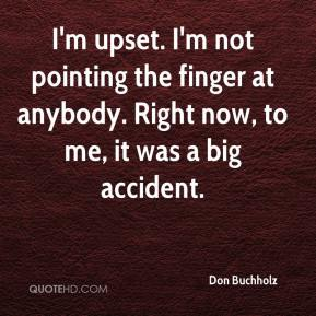 I'm upset. I'm not pointing the finger at anybody. Right now, to me, it was a big accident.