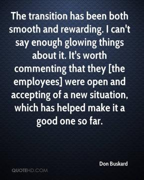 Don Buskard - The transition has been both smooth and rewarding. I can't say enough glowing things about it. It's worth commenting that they [the employees] were open and accepting of a new situation, which has helped make it a good one so far.