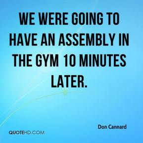 Don Cannard - We were going to have an assembly in the gym 10 minutes later.