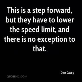 Don Casey - This is a step forward, but they have to lower the speed limit, and there is no exception to that.