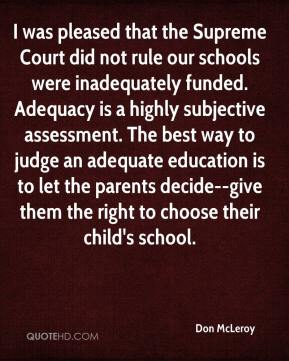 Don McLeroy - I was pleased that the Supreme Court did not rule our schools were inadequately funded. Adequacy is a highly subjective assessment. The best way to judge an adequate education is to let the parents decide--give them the right to choose their child's school.