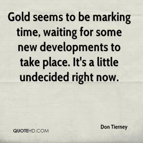 Don Tierney - Gold seems to be marking time, waiting for some new developments to take place. It's a little undecided right now.