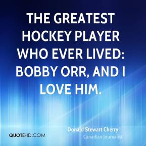 Donald Stewart Cherry - The greatest hockey player who ever lived: Bobby Orr, and I love him.