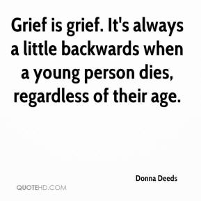 Donna Deeds - Grief is grief. It's always a little backwards when a young person dies, regardless of their age.