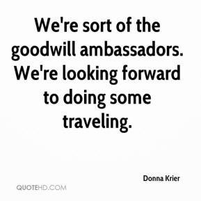Donna Krier - We're sort of the goodwill ambassadors. We're looking forward to doing some traveling.