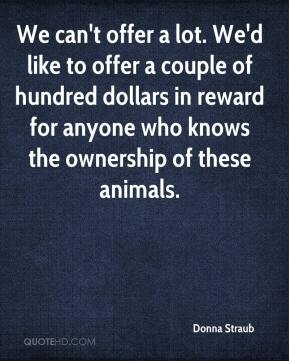 Donna Straub - We can't offer a lot. We'd like to offer a couple of hundred dollars in reward for anyone who knows the ownership of these animals.