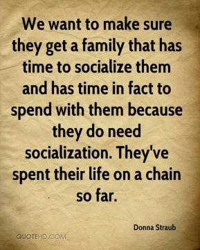 Donna Straub - We want to make sure they get a family that has time to socialize them and has time in fact to spend with them because they do need socialization. They've spent their life on a chain so far.