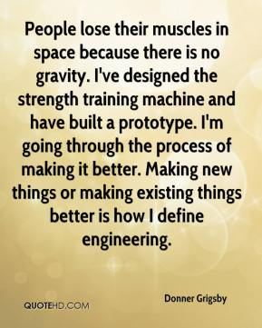 Donner Grigsby - People lose their muscles in space because there is no gravity. I've designed the strength training machine and have built a prototype. I'm going through the process of making it better. Making new things or making existing things better is how I define engineering.